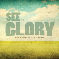 Brandon Scott Smith, CD entitled, See The Glory