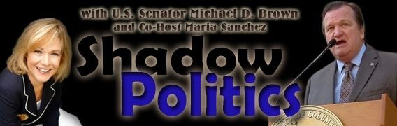 Shadow Politics with Senator Michael D Brown and Maria Sanchez