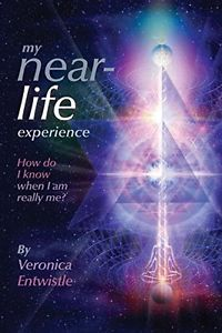 My Near-Life Experience: How Do I Know When I Am Really Me? by Veronica Entwistle