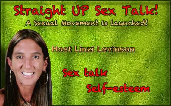 Straight UP Sex Talk! HOST - Linzi Levinson