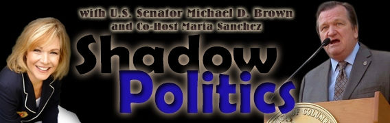 Shadow Politics with U.S. Senator Michael D. Brown and Maria Sanchez