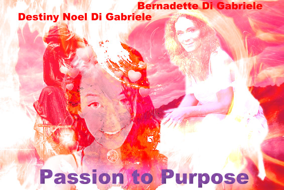 Passion To Purpose with Bernadette Di Gabriele and Destiny Noel De Gabriele