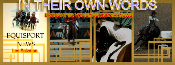 IN THEIR OWN WORDS BROUGHT TO YOU BY EQUISPORT NEWS with Les Salzman