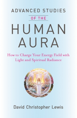 Advanced Studies of the Human Aura: How to Charge Your Energy Field with Light and Spiritual Radiance by David Christopher Lewis