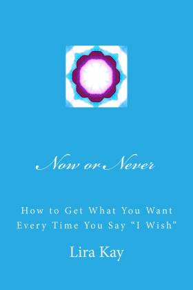 "Now or Never, How to Get What You Want Every Time You Say ""I Wish"" by Lira Kay"