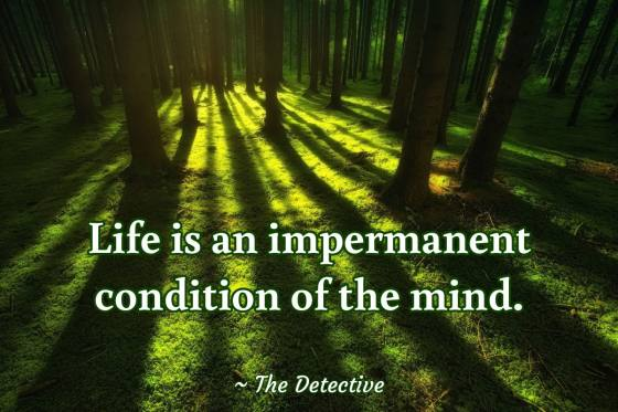 Life is an impermanent condition of the mind