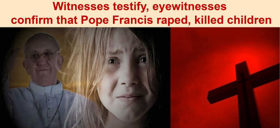 Witnesses Testify eyewitnesses confirm that Pope Fracis raped and killed children.png