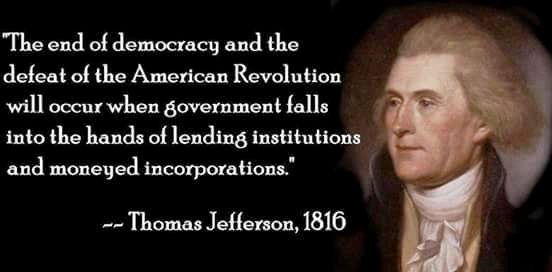 Thomas Jefferson Quote: The end of democracy and the defeat of the American Revolution will occur when government falls into the hands of lending institutions and moneyed incorporations.