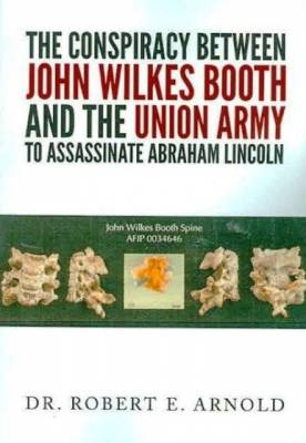 The Conspiracy Between The Union Army And John Wilkes Booth To Assassinate Abraham Lincoln:By Robert E. Arnold