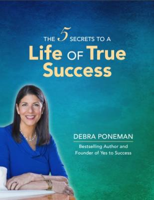The 5 Secrets to Creating a Life of True and Lasting Success - Debra Poneman