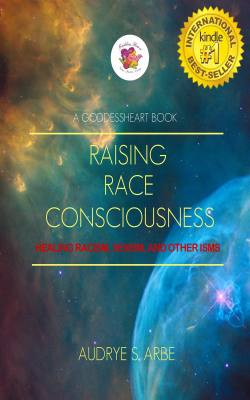 Raising Race Consciousness: Healing Racism, Sexim, and other Isms by Audrye S. Arbe