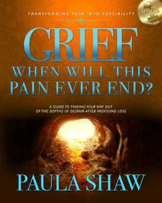 Grief: When Will This Pain End? by Paula Shaw