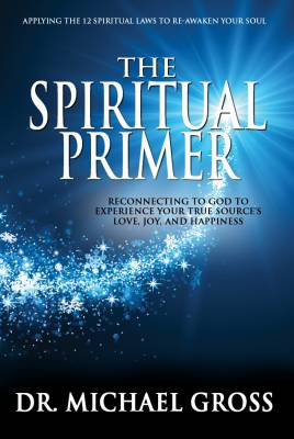 The Spiritual Primer: Reconnecting To God To Experience Your True Source's Love, Joy, and Happiness
