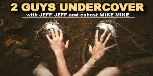 2 Guys Undercover with Jeff Jeff and cohost Mike Mike