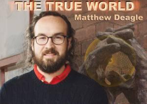 The True World with Matthew Deagle