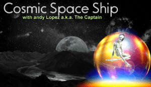 Cosmic Spaceship with andy Lopez aka The Captain