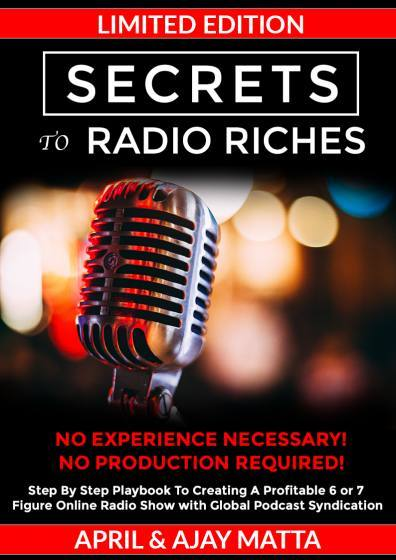 "SECRETS TO RADIO RICHES ""NO Experience Necessary. NO Production Required!"" Step By Step Playbook To Creating A Profitable 6-7 Figure Online Radio Show with Global Podcast Syndication.  From Launch To Monetizing Your Show. Get High-Quality Guests Contacting You Directly to Building a HIGH Paying Dedicated Clientele, and Much More! By, April & Ajay Matta"