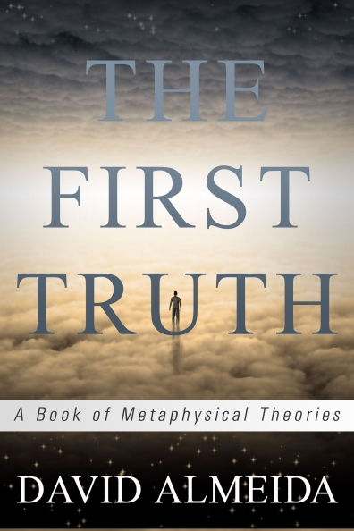 The First Truth: A Book Metaphysical Theories by David Almeida