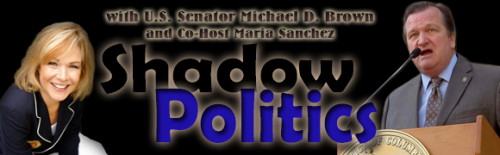 Shadow Politics with Senator Michael D. Brown and Maria Sanchez