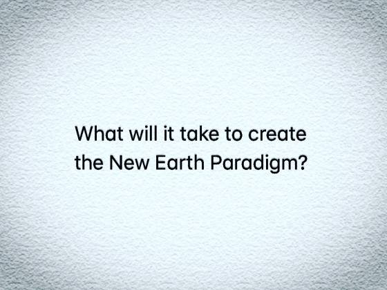 What will it take to create the New Earth Paradigm?