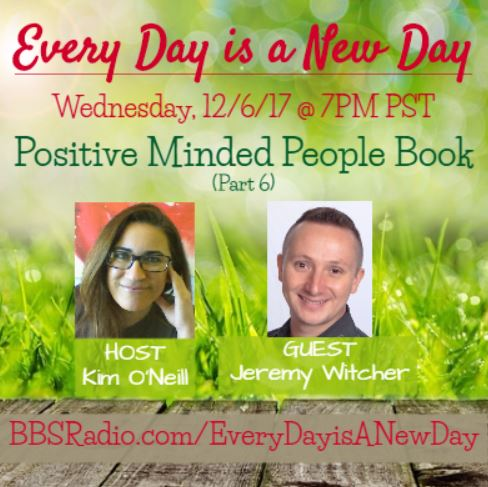 Every Day is a New Day with Kim O'Neill - 12/6/17 7PM PST, Guest Jeremy Witcher