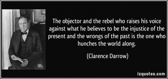 The objector and the rebel who raises his voice against what he believes to be the injustice of the present and the wrongs of the past is the one who hunches the world along. Quote by Clarence Darrow
